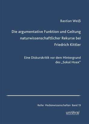 Die argumentative Funktion und Geltung naturwissenschaftlicher Rekurse bei Friedrich Kittler von Weiß,  Bastian