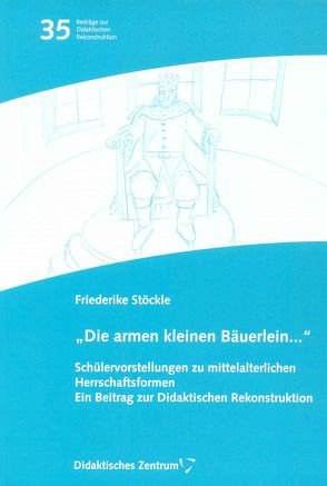 """""""Die armen kleinen Bäuerlein…"""". Schülervorstellungen zur mittelalterlichen Herrschaftsformen. von Stöckle,  Friederike"""