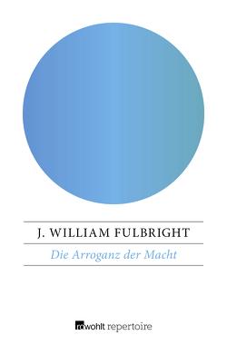 Die Arroganz der Macht von Fulbright,  J. William, Neumann-Hoditz,  Reinhold