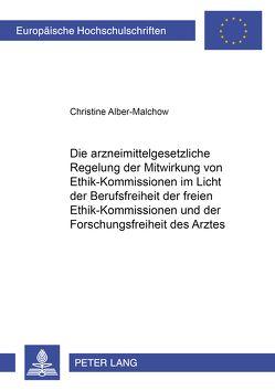Die arzneimittelgesetzliche Regelung der Mitwirkung von Ethik-Kommissionen im Licht der Berufsfreiheit der freien Ethik-Kommissionen und der Forschungsfreiheit des Arztes von Alber-Malchow,  Christine