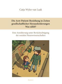 Die Arzt-Patient-Beziehung in Zeiten gesellschaftlicher Herausforderungen – Was zählt? von Wyler van Laak,  Catja