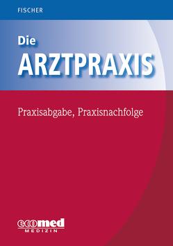 Die Arztpraxis – Praxisabgabe, Praxisnachfolge von Fischer,  Guntram