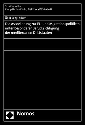 Die Assoziierung zur EU und Migrationspolitiken unter besonderer Berücksichtigung der mediterranen Drittstaaten von Sözen,  Ülkü Sezgi