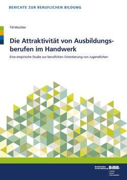 Die Attraktivität von Ausbildungsberufen im Handwerk von BIBB Bundesinstitut für Berufsbildung, Mischler,  Till