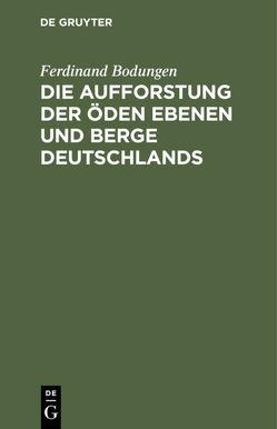 Die Aufforstung der öden Ebenen und Berge Deutschlands von Bodungen,  Ferdinand