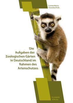 Die Aufgaben der Zoologischen Gärten in Deutschland im Rahmen des Artenschutzes von Carmen,  Kleina, Flock,  Franziska