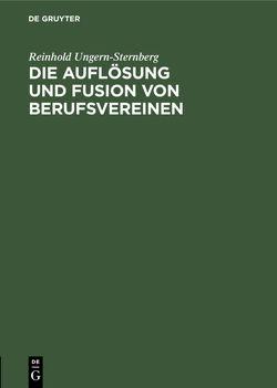 Die Auflösung und Fusion von Berufsvereinen von Ungern-Sternberg,  Reinhold