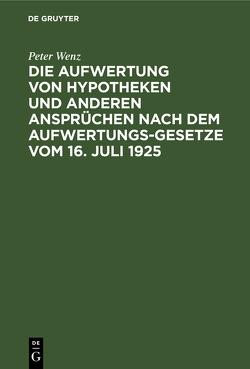 Die Aufwertung von Hypotheken und anderen Ansprüchen nach dem Aufwertungsgesetze vom 16.07.1925 von Wenz,  Peter
