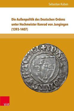Die Außenpolitik des Deutschen Ordens unter Hochmeister Konrad von Jungingen (1393–1407) von Kubon,  Sebastian