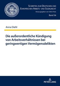 Die außerordentliche Kündigung von Arbeitsverhältnissen bei geringwertigen Vermögensdelikten von Diehl,  Anna