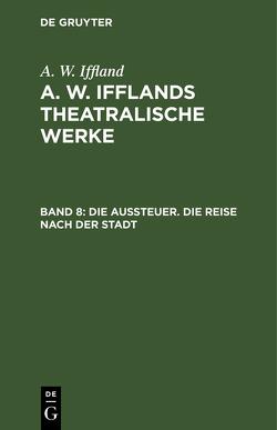 A. W. Iffland: A. W. Ifflands theatralische Werke / Die Aussteuer. Die Reise nach der Stadt von Iffland,  A. W.