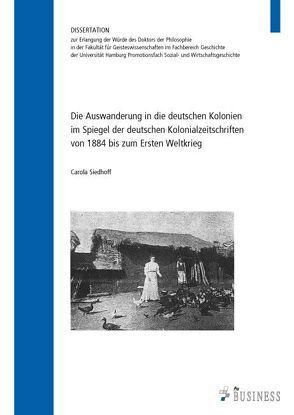 Die Auswanderung in die deutschen Kolonien im Spiegel der deutschen Kolonialzeitschriften von 1884 bis zum Ersten Weltkrieg von Siedhoff,  Carola