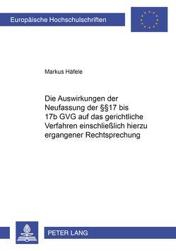 Die Auswirkungen der Neufassung der §§ 17 bis 17b GVG auf das gerichtliche Verfahren einschließlich hierzu ergangener Rechtsprechung von Häfele,  Markus
