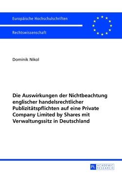 Die Auswirkungen der Nichtbeachtung englischer handelsrechtlicher Publizitätspflichten auf eine Private Company Limited by Shares mit Verwaltungssitz in Deutschland von Nikol,  Dominik