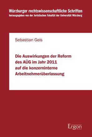 Die Auswirkungen der Reform des AÜG im Jahr 2011 auf die konzerninterne Arbeitnehmerüberlassung von Geis,  Sebastian