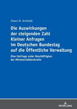 Die Auswirkungen der steigenden Zahl Kleiner Anfragen im Deutschen Bundestag auf die Öffentliche Verwaltung von Arnholdt,  Simon