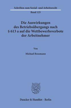 Die Auswirkungen des Betriebsübergangs nach § 613 a auf die Wettbewerbsverbote der Arbeitnehmer. von Bossmann,  Michael