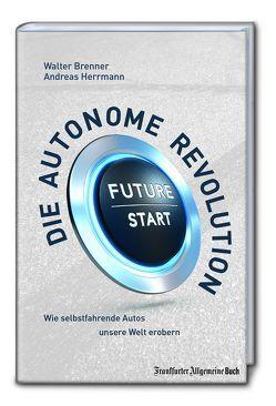 Die autonome Revolution: Wie selbstfahrende Autos unsere Welt erobern von Brenner,  Walter, Herrmann,  Andreas