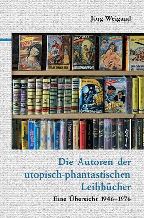 Die Autoren der utopisch-phantastischen Leihbücher von Weigand,  Jörg