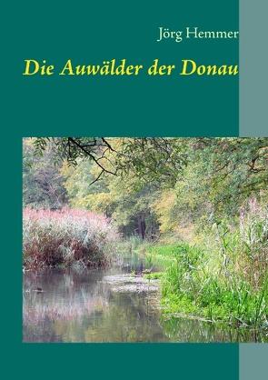Die Auwälder der Donau von Hemmer,  Jörg