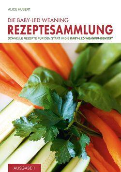 Die Baby-Led Weaning Rezeptesammlung – Ausgabe 1 von Hubert,  Alice