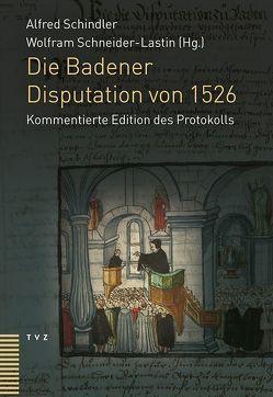 Die Badener Disputation von 1526 von Schindler,  Alfred, Schneider-Lastin,  Wolfram