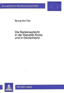 Die Bankenaufsicht in der Republik Korea und in Deutschland von Cho,  Byung-Sun