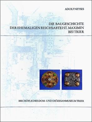 Die Baugeschichte der ehemaligen Reichsabtei St. Maximin bei Trier von Neyses, Adolf, Weber, Winfried