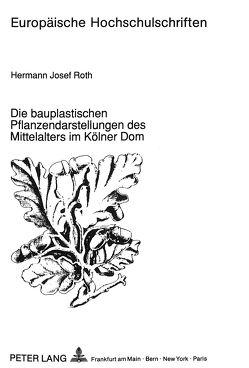 Die bauplastischen Pflanzendarstellungen des Mittelalters im Kölner Dom von Roth,  Hermann Josef