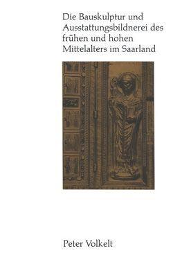 Die Bauskulptur und Ausstattungsbildnerei des frühen und hohen Mittelalters im Saarland von Volkelt,  Peter