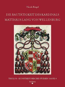 Die Bautätigkeit des Kardinals Matthäus Lang von Wellenburg (1468-1540) von Riegel,  Nicole