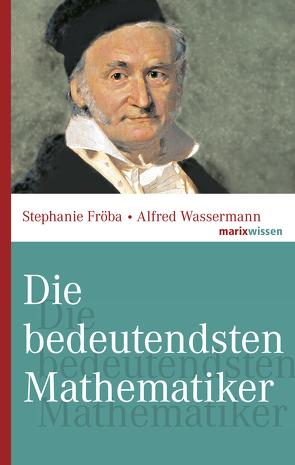 Die bedeutendsten Mathematiker von Fröba,  Stephanie, Wassermann,  Alfred