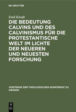 Die Bedeutung Calvins und des Calvinismus für die protestantische Welt im Lichte der neueren und neuesten Forschung von Knodt,  Emil