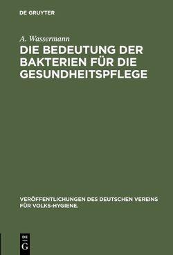Die Bedeutung der Bakterien für die Gesundheitspflege von Wassermann,  A.