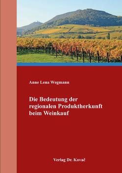 Die Bedeutung der regionalen Produktherkunft beim Weinkauf von Wegmann,  Anne Lena