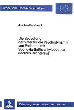 Die Bedeutung der Väter für die Psychodynamik von Patienten mit Spondylarthritis ankylopoetica (Morbus Bechterew) von Rothhaupt,  Joachim
