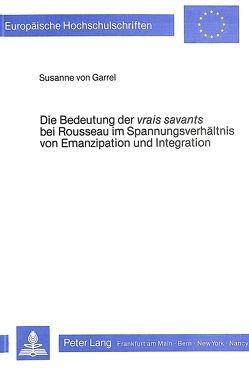 Die Bedeutung der vrais savants bei Rousseau im Spannungsverhältnis von Emanzipation und Integration von von Garrel,  Susanne