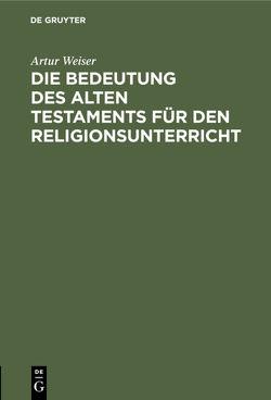 Die Bedeutung des Alten Testaments für den Religionsunterricht von Weiser,  Artur