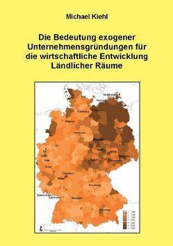 Die Bedeutung exogener Unternehmensgründungen für die wirtschaftliche Entwicklung Ländlicher Räume von Kiehl,  Michael