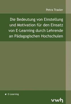 Die Bedeutung von Einstellung und Motivation für den Einsatz von E-Learning durch Lehrende an Pädagogischen Hochschulen von Traxler,  Petra