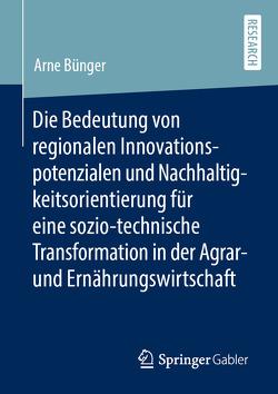 Die Bedeutung von regionalen Innovationspotenzialen und Nachhaltigkeitsorientierung für eine sozio-technische Transformation in der Agrar- und Ernährungswirtschaft von Bünger,  Arne