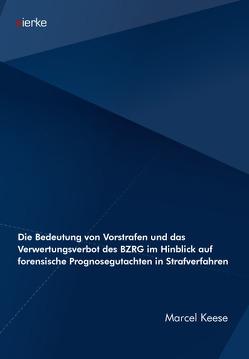 Die Bedeutung von Vorstrafen und das Verwertungsverbot des BZRG im Hinblick auf forensische Prognosegutachten in Strafverfahren von Keese,  Marcel