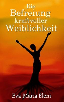 Die Befreiung kraftvoller Weiblichkeit von Eleni,  Eva-Maria, kukmedien.de,  Kirchzell