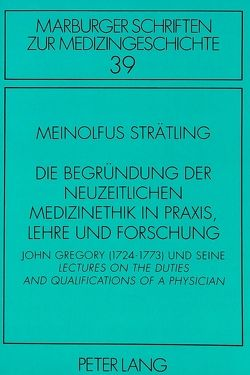 Die Begründung der neuzeitlichen Medizinethik in Praxis, Lehre und Forschung von Strätling,  Meinolfus