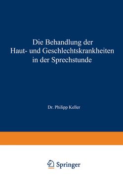 Die Behandlung der Haut- und Geschlechtskrankheiten in der Sprechstunde von Keller,  Philipp