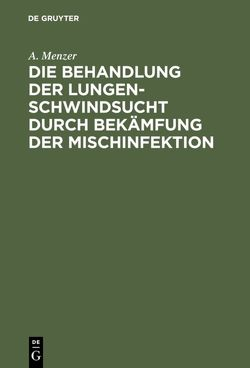 Die Behandlung der Lungenschwindsucht durch Bekämfung der Mischinfektion von Menzer,  A.