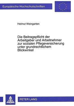 Die Beitragspflicht der Arbeitgeber und Arbeitnehmer zur sozialen Pflegeversicherung unter grundrechtlichem Blickwinkel von Weingarten,  Helmut