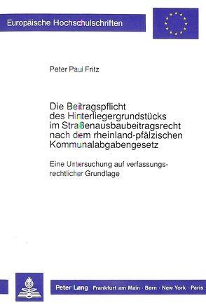 Die Beitragspflicht des Hinterliegergrundstücks im Straßenausbaubeitragsrecht nach dem rheinland-pfälzischen Kommunalabgabengesetz von Fritz,  Peter