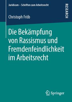 Die Bekämpfung von Rassismus und Fremdenfeindlichkeit im Arbeitsrecht von Fröb,  Christoph