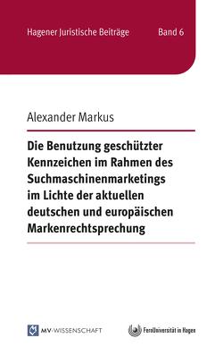 Die Benutzung geschützter Kennzeichen im Rahmen des Suchmaschinenmarketings im Lichte der aktuellen deutschen und europäischen Markenrechtsprechung von Markus,  Alexander